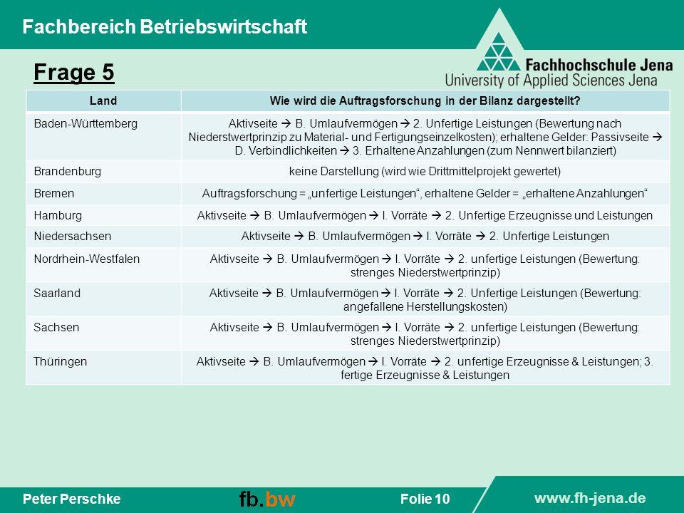 www.fh-jena.de Folie 10Peter Perschke Fachbereich Betriebswirtschaft Frage 5 LandWie wird die Auftragsforschung in der Bilanz dargestellt? Baden-Württ