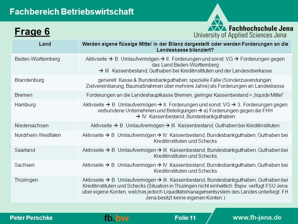 www.fh-jena.de Folie 11Peter Perschke Fachbereich Betriebswirtschaft Frage 6 LandWerden eigene flüssige Mittel in der Bilanz dargestellt oder werden F