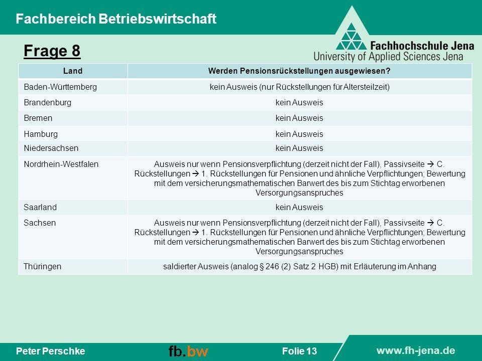www.fh-jena.de Folie 13Peter Perschke Fachbereich Betriebswirtschaft Frage 8 LandWerden Pensionsrückstellungen ausgewiesen? Baden-Württembergkein Ausw