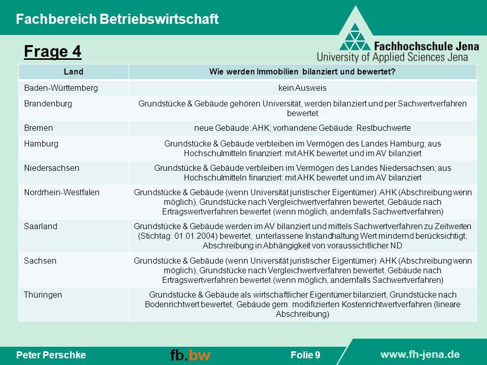 www.fh-jena.de Folie 9Peter Perschke Fachbereich Betriebswirtschaft Frage 4 LandWie werden Immobilien bilanziert und bewertet? Baden-Württembergkein A
