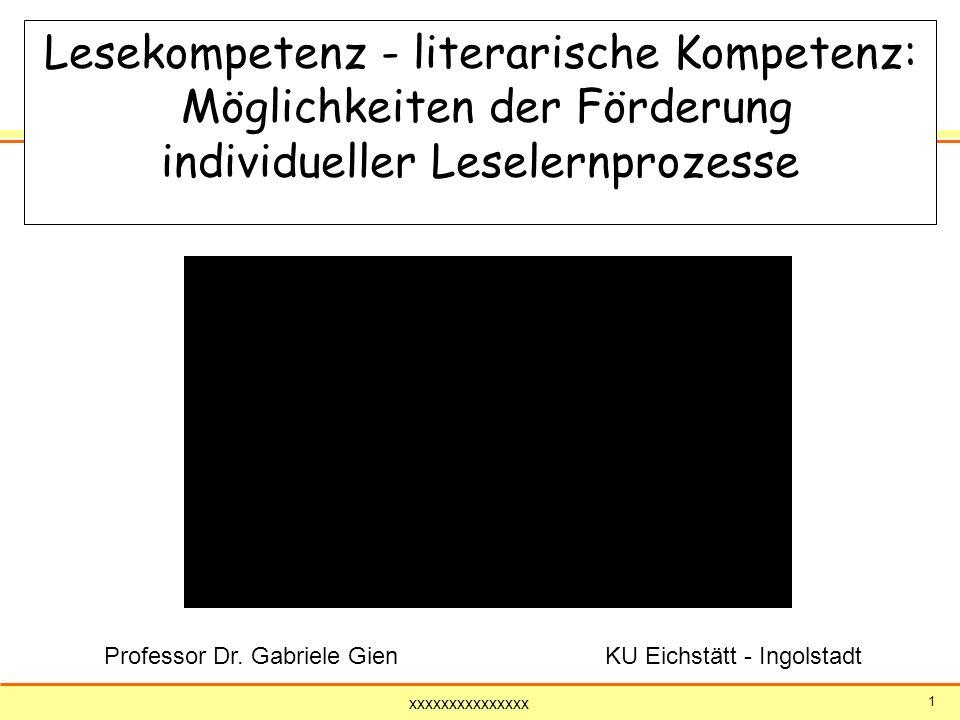 xxxxxxxxxxxxxxx 1 Lesekompetenz - literarische Kompetenz: Möglichkeiten der Förderung individueller Leselernprozesse Professor Dr. Gabriele Gien KU Ei