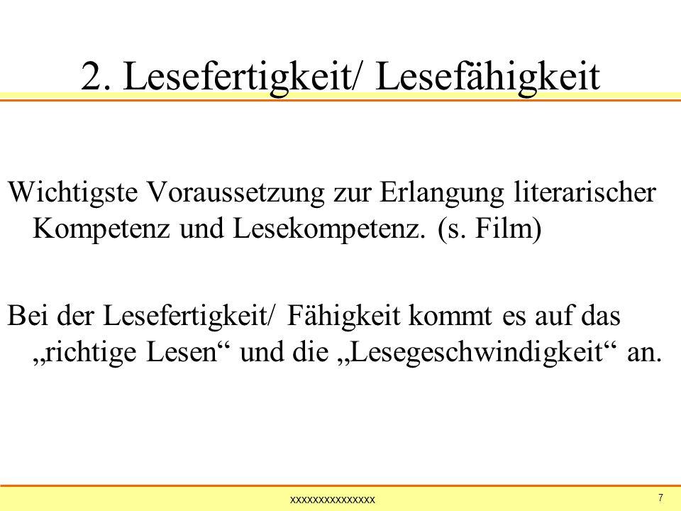 xxxxxxxxxxxxxxx 7 2. Lesefertigkeit/ Lesefähigkeit Wichtigste Voraussetzung zur Erlangung literarischer Kompetenz und Lesekompetenz. (s. Film) Bei der