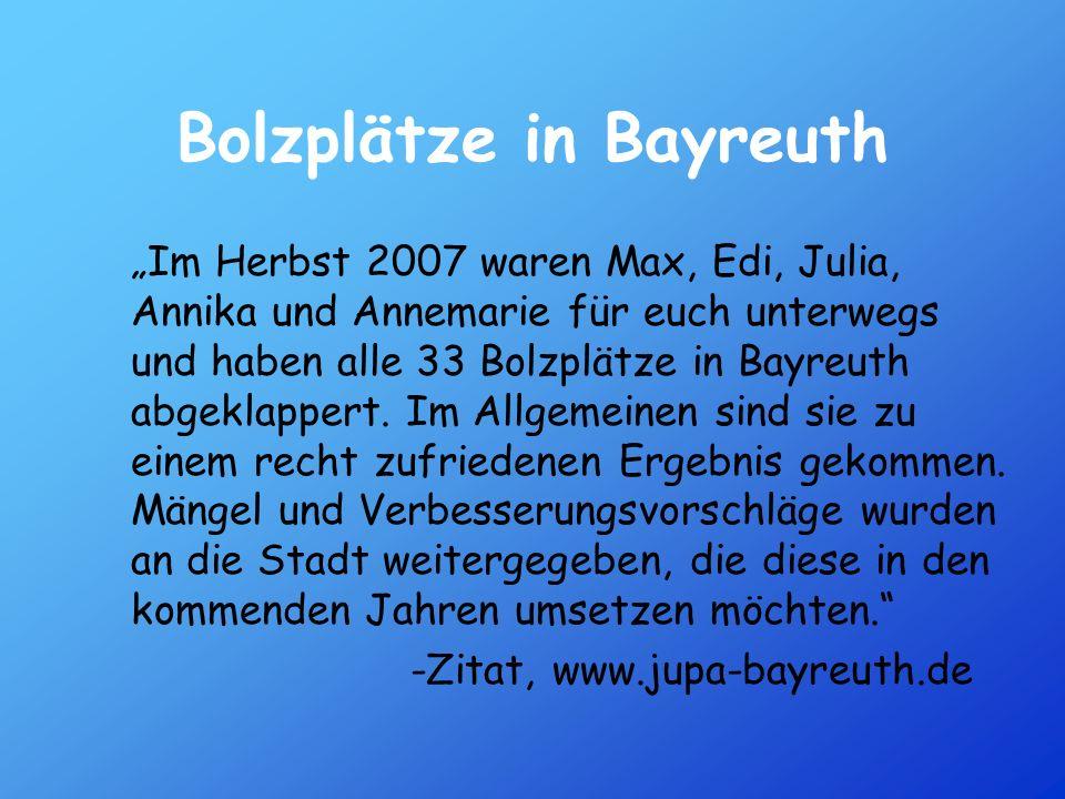 Bolzplätze in Bayreuth Im Herbst 2007 waren Max, Edi, Julia, Annika und Annemarie für euch unterwegs und haben alle 33 Bolzplätze in Bayreuth abgeklap