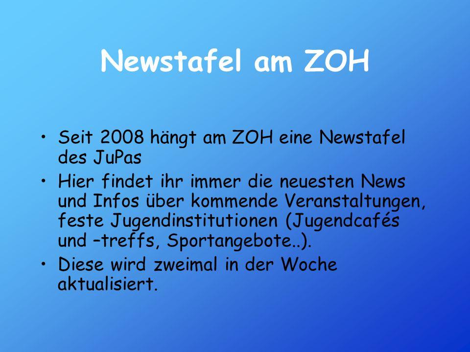 Newstafel am ZOH Seit 2008 hängt am ZOH eine Newstafel des JuPas Hier findet ihr immer die neuesten News und Infos über kommende Veranstaltungen, fest