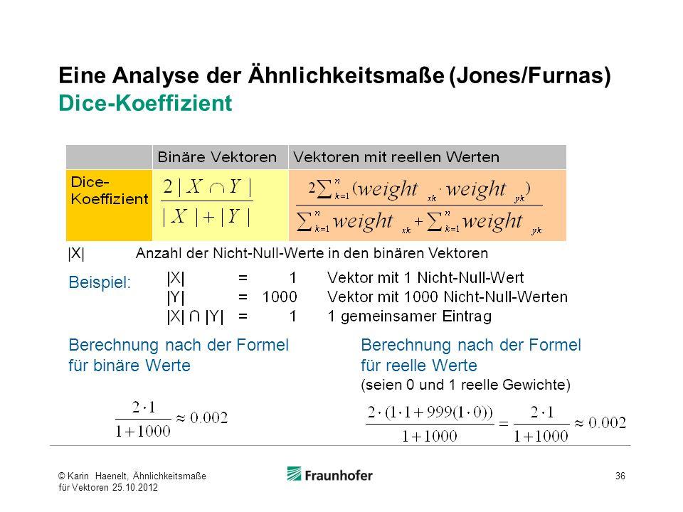 Eine Analyse der Ähnlichkeitsmaße (Jones/Furnas) Dice-Koeffizient Beispiel: |X| Anzahl der Nicht-Null-Werte in den binären Vektoren Berechnung nach de