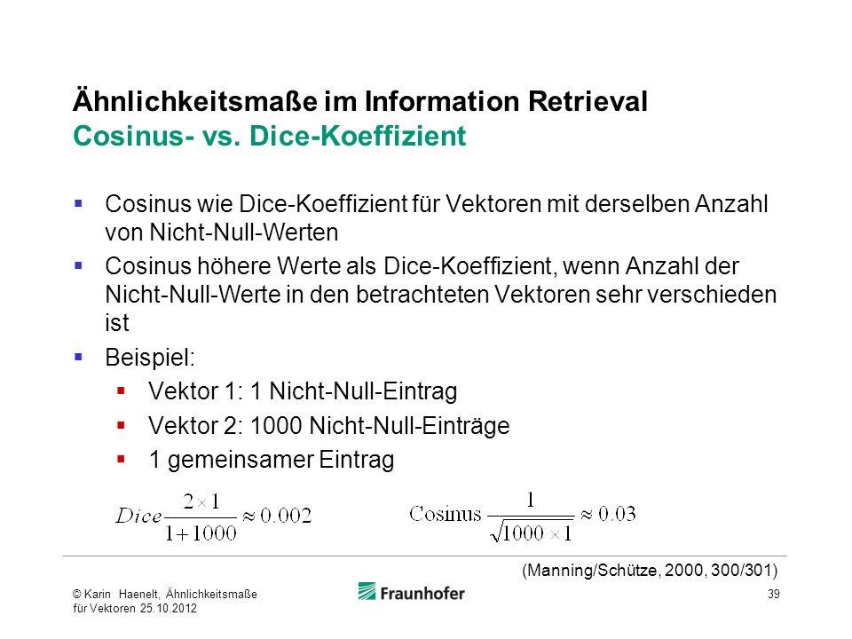39 Ähnlichkeitsmaße im Information Retrieval Cosinus- vs. Dice-Koeffizient (Manning/Schütze, 2000, 300/301) Cosinus wie Dice-Koeffizient für Vektoren