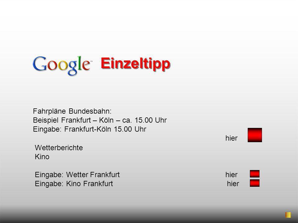 Fahrpläne Bundesbahn: Beispiel Frankfurt – Köln – ca. 15.00 Uhr Eingabe: Frankfurt-Köln 15.00 Uhr hier Einzeltipp Wetterberichte Kino Eingabe: Wetter