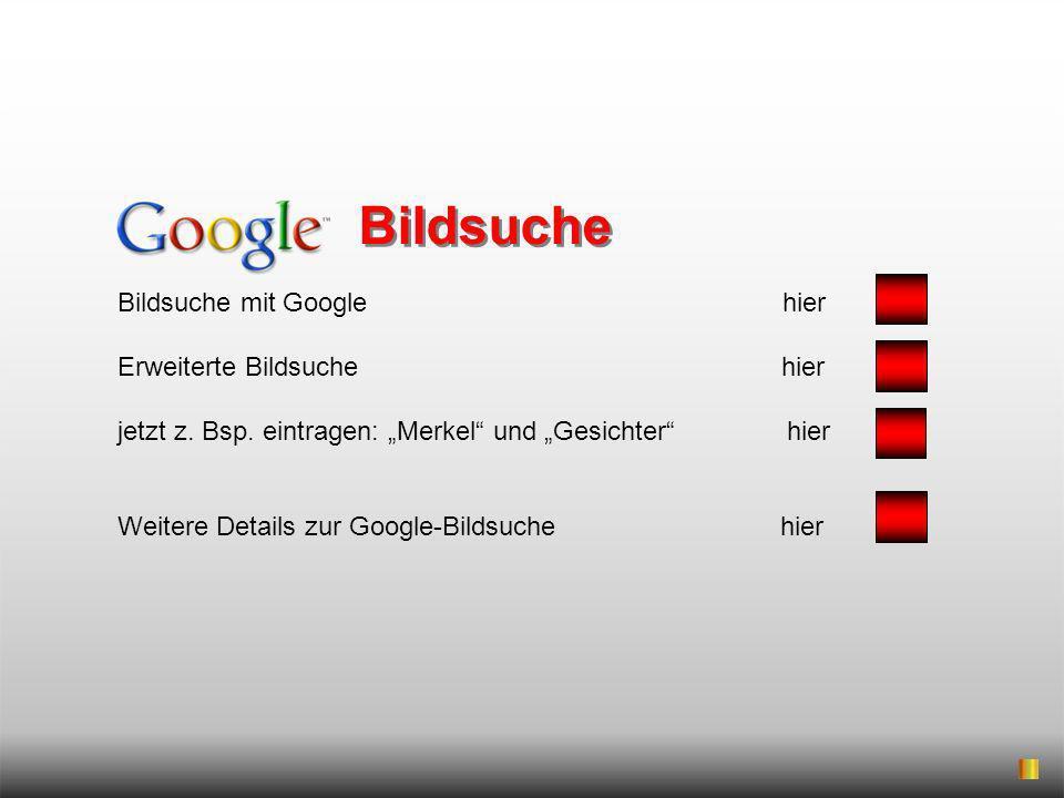Bildsuche mit Google hier Erweiterte Bildsuche hier jetzt z. Bsp. eintragen: Merkel und Gesichter hier Weitere Details zur Google-Bildsuche hier Bilds