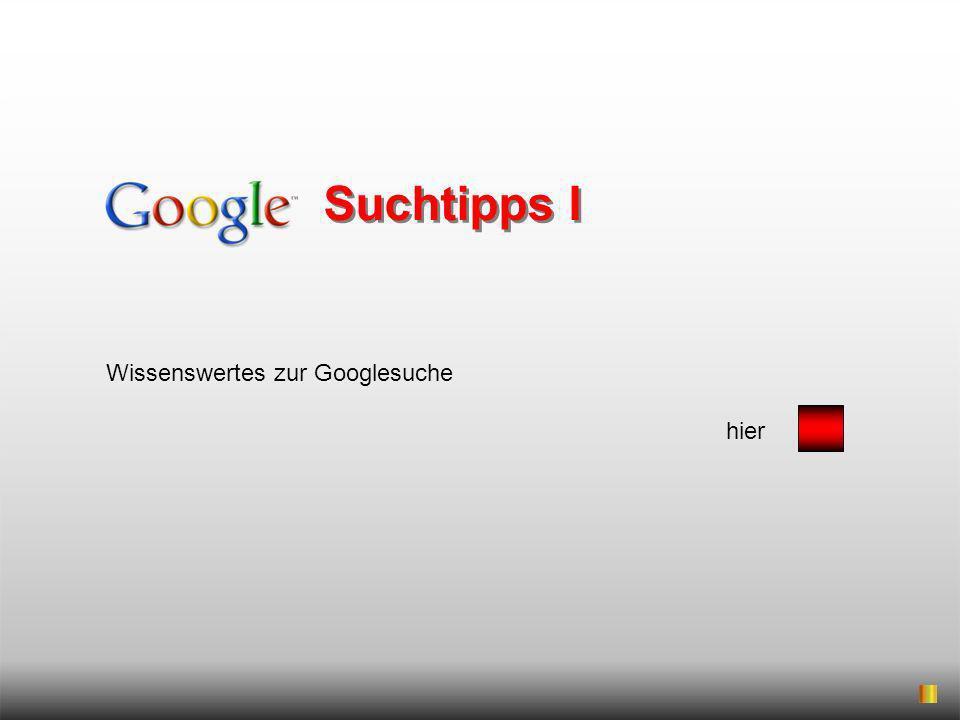 Wissenswertes zur Googlesuche hier Suchtipps I