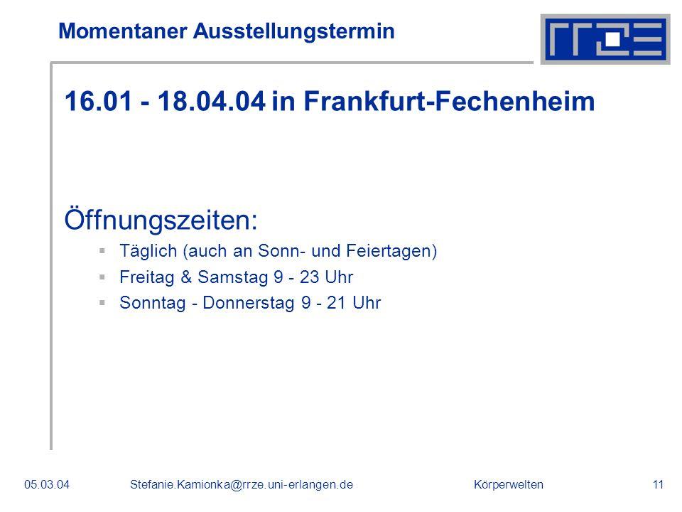 Körperwelten05.03.04Stefanie.Kamionka@rrze.uni-erlangen.de11 Momentaner Ausstellungstermin 16.01 - 18.04.04 in Frankfurt-Fechenheim Öffnungszeiten: Tä