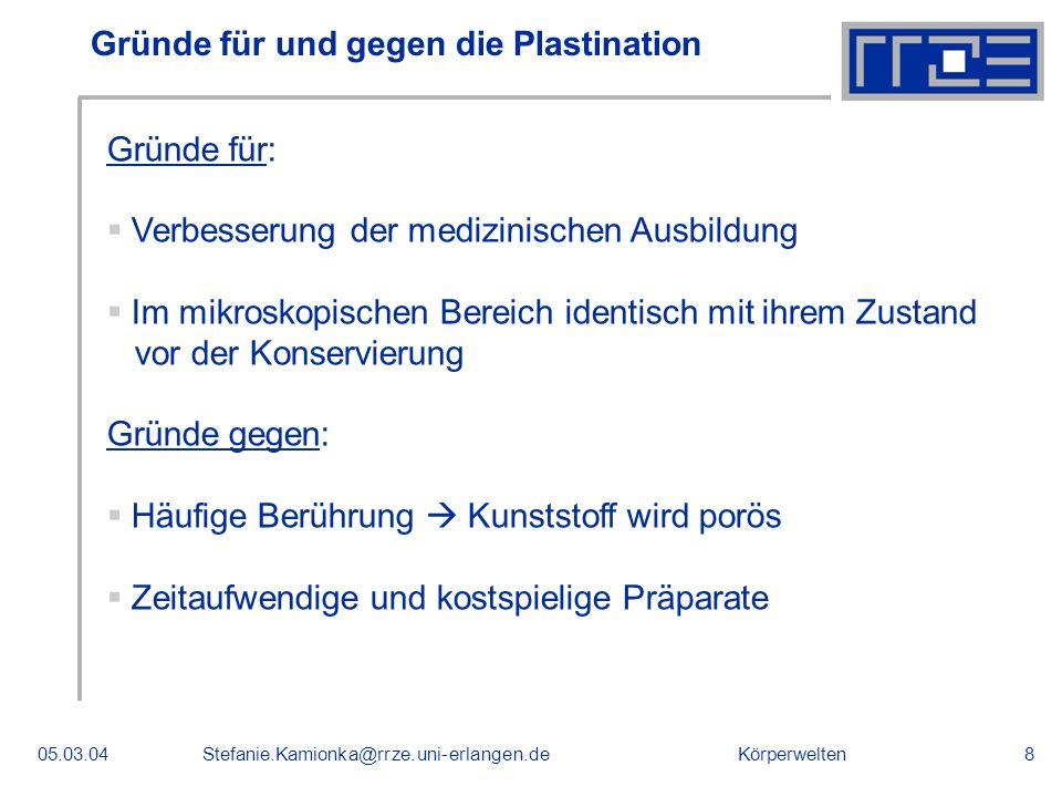 Körperwelten05.03.04Stefanie.Kamionka@rrze.uni-erlangen.de8 Gründe für und gegen die Plastination Gründe für: Verbesserung der medizinischen Ausbildun