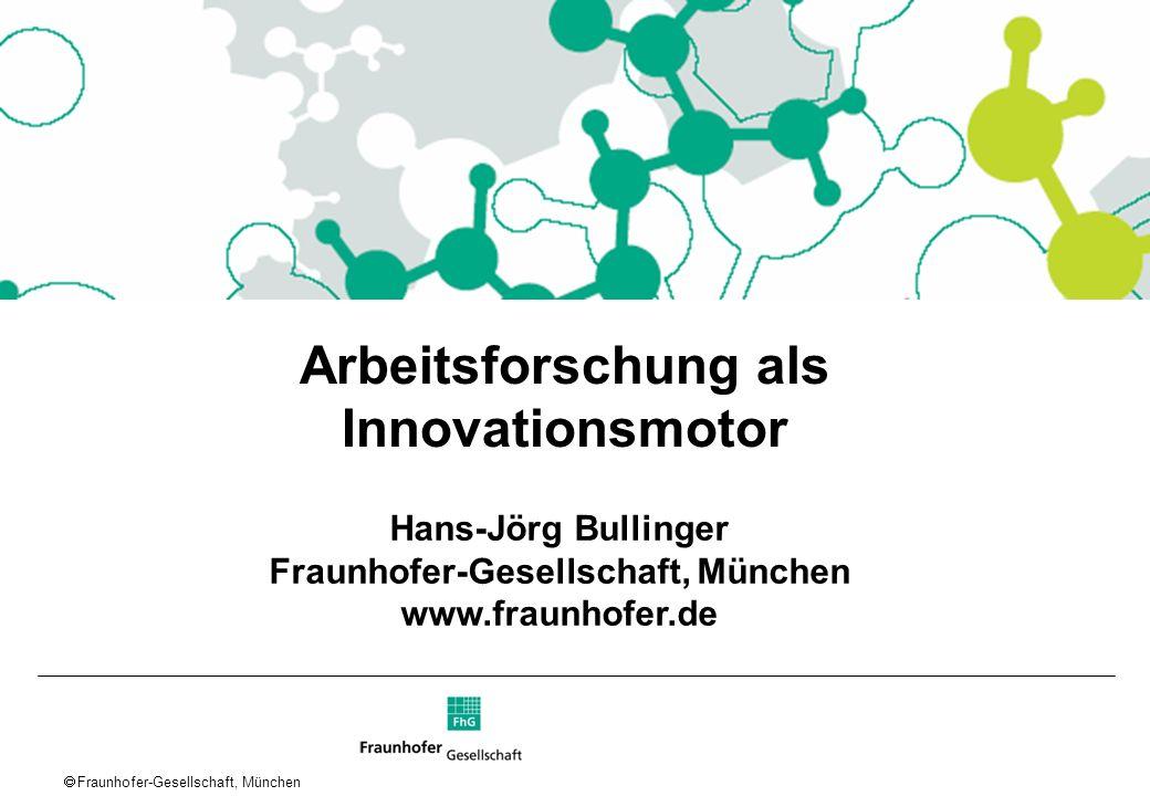 Fraunhofer-Gesellschaft, München Arbeitsforschung als Innovationsmotor Hans-Jörg Bullinger Fraunhofer-Gesellschaft, München www.fraunhofer.de