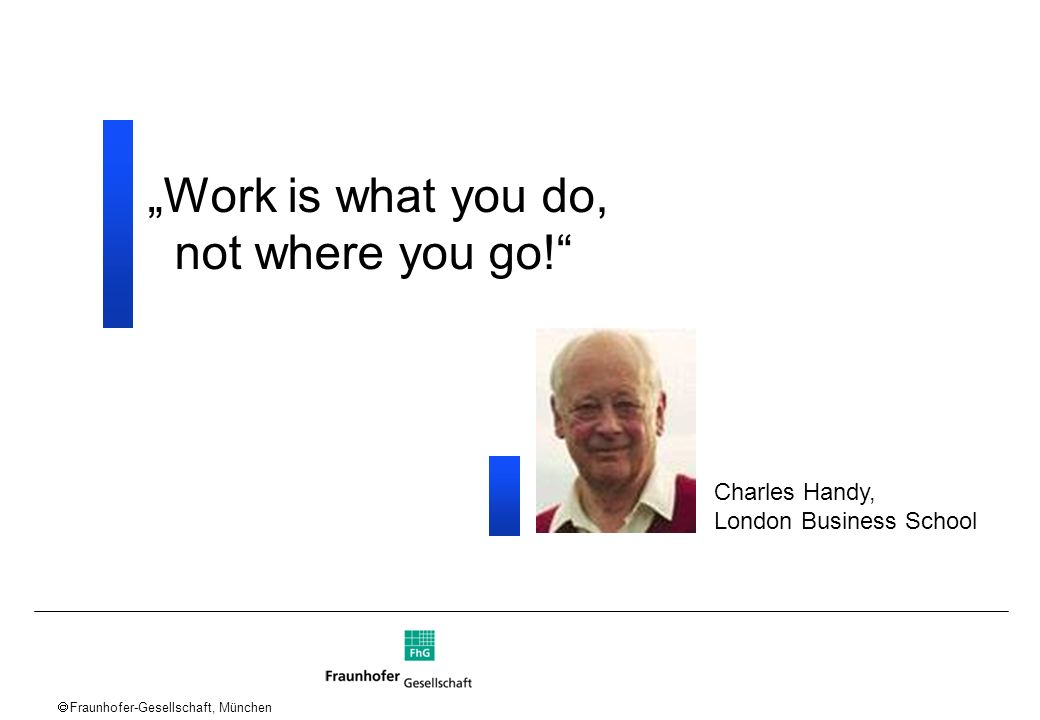 Fraunhofer-Gesellschaft, München Work is what you do, not where you go! Charles Handy, London Business School