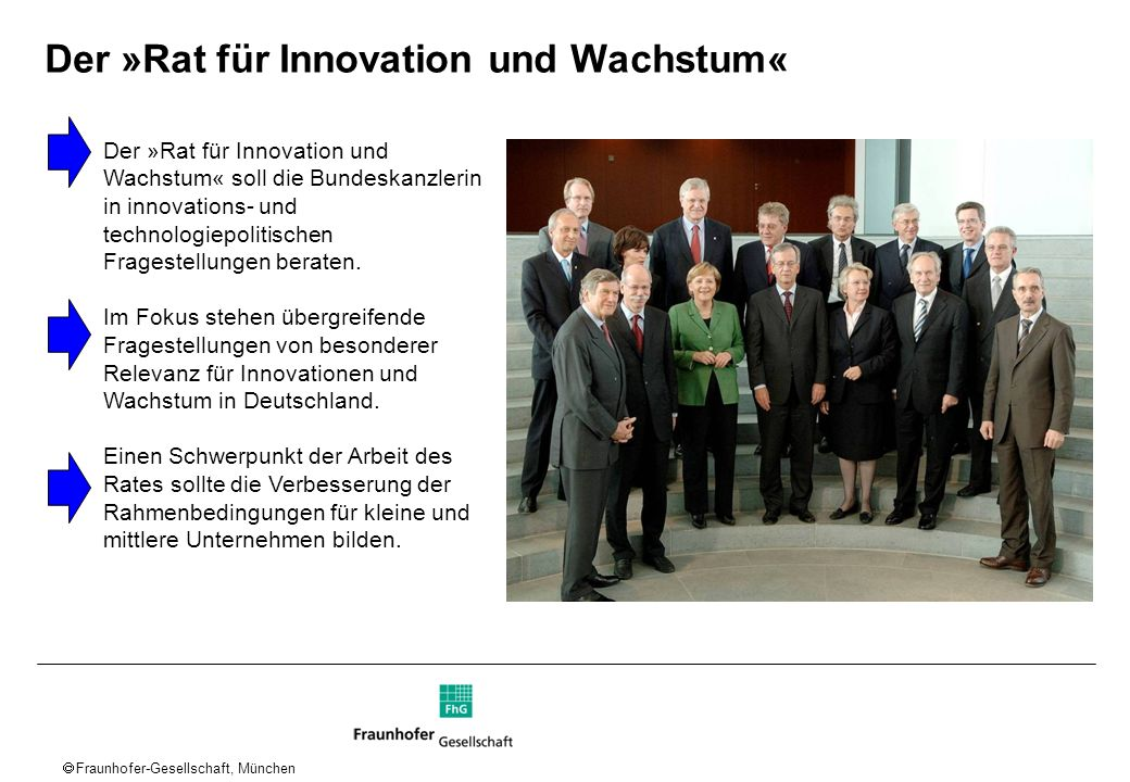 Fraunhofer-Gesellschaft, München Der »Rat für Innovation und Wachstum« Der »Rat für Innovation und Wachstum« soll die Bundeskanzlerin in innovations-