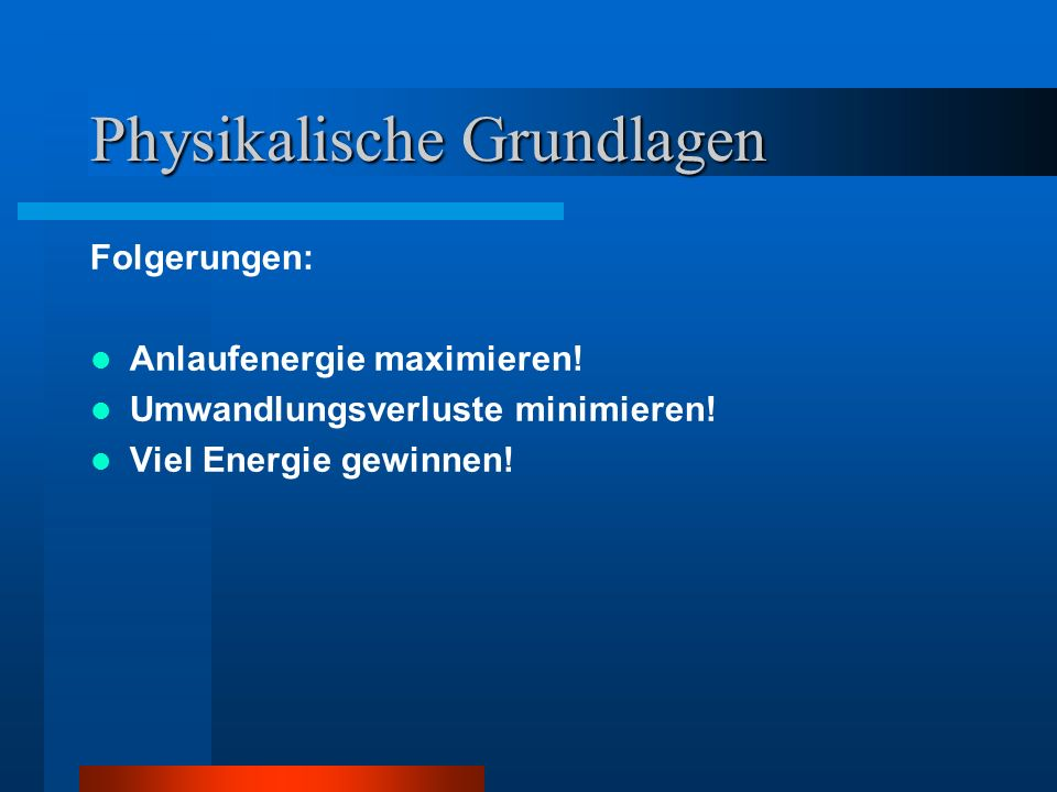 Physikalische Grundlagen Folgerungen: Anlaufenergie maximieren! Umwandlungsverluste minimieren! Viel Energie gewinnen!