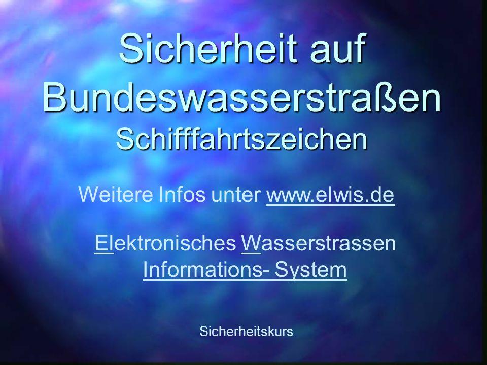 Sicherheit auf Bundeswasserstraßen Schifffahrtszeichen Sicherheitskurs Weitere Infos unter www.elwis.de Elektronisches Wasserstrassen Informations- Sy