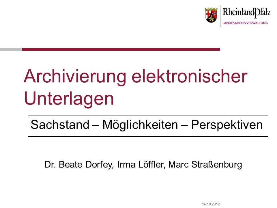 16.10.2012 Archivierung elektronischer Unterlagen Sachstand – Möglichkeiten – Perspektiven Dr. Beate Dorfey, Irma Löffler, Marc Straßenburg