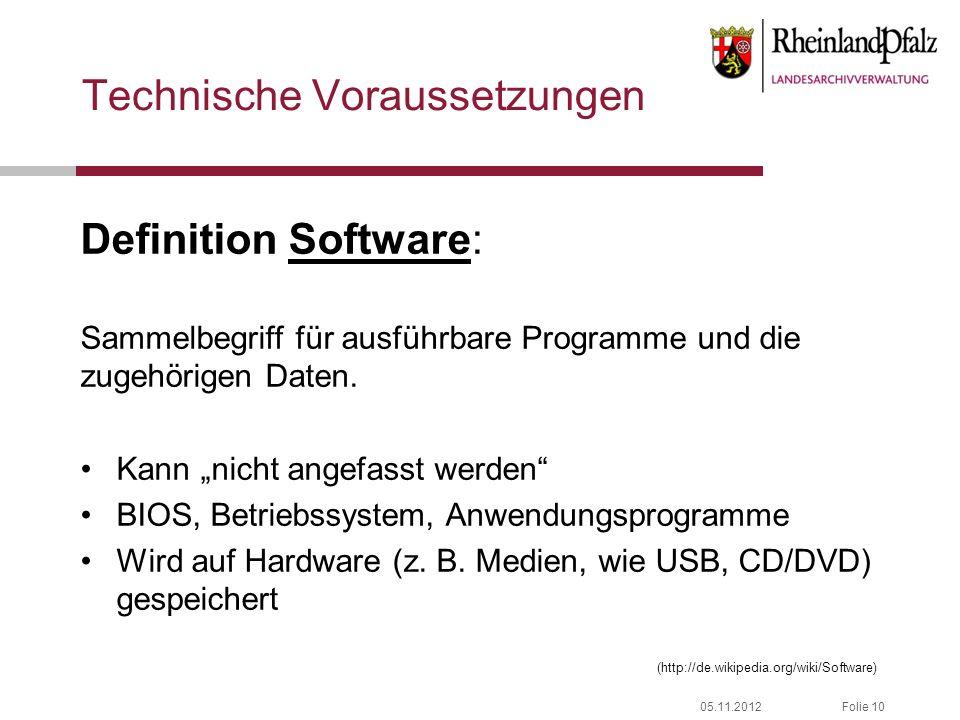 05.11.2012Folie 10 Technische Voraussetzungen Definition Software: Sammelbegriff für ausführbare Programme und die zugehörigen Daten. Kann nicht angef