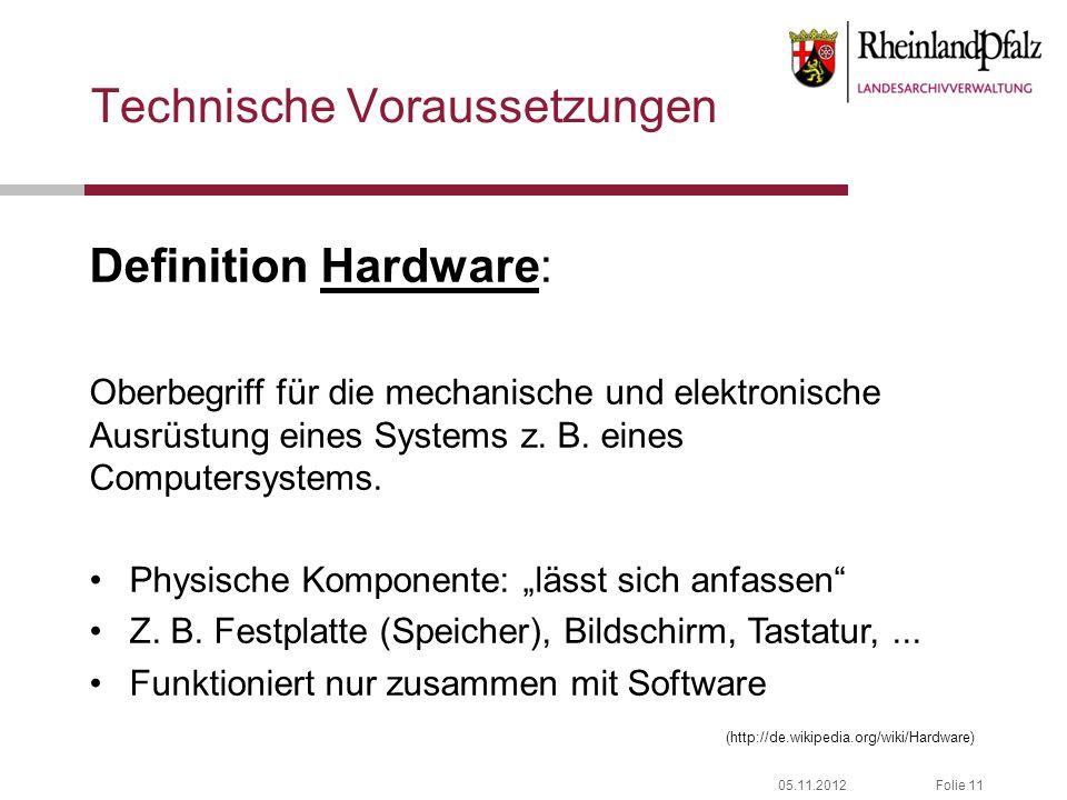 05.11.2012Folie 11 Technische Voraussetzungen Definition Hardware: Oberbegriff für die mechanische und elektronische Ausrüstung eines Systems z. B. ei