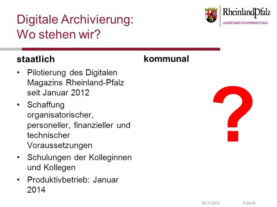 05.11.2012Folie 39 Digitale Archivierung: Wo stehen wir? staatlich Pilotierung des Digitalen Magazins Rheinland-Pfalz seit Januar 2012 Schaffung organ
