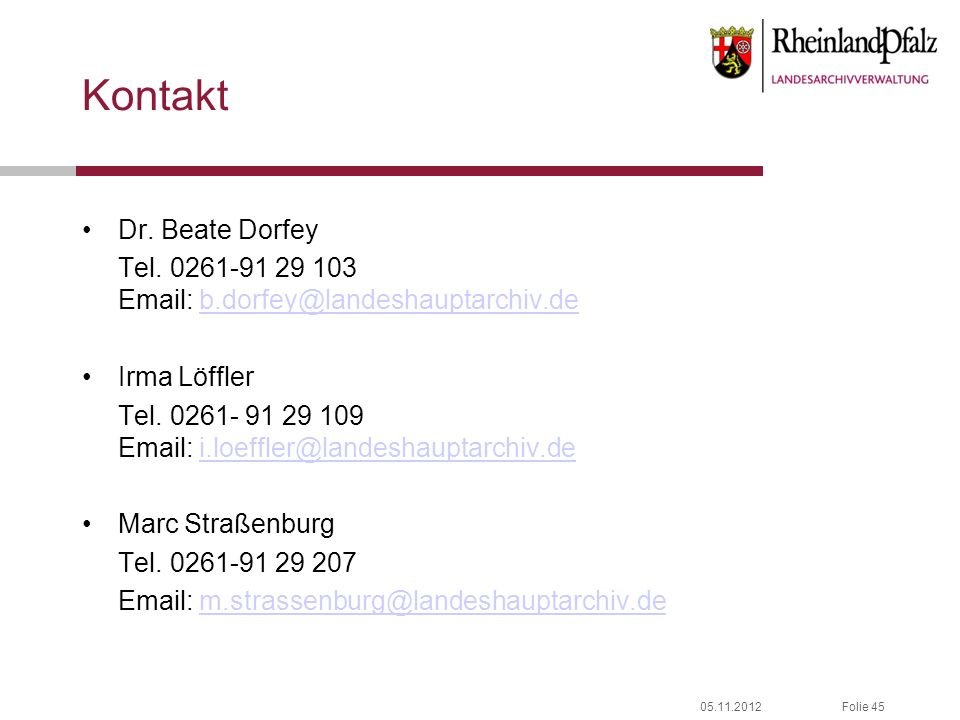 05.11.2012Folie 45 Kontakt Dr. Beate Dorfey Tel. 0261-91 29 103 Email: b.dorfey@landeshauptarchiv.deb.dorfey@landeshauptarchiv.de Irma Löffler Tel. 02