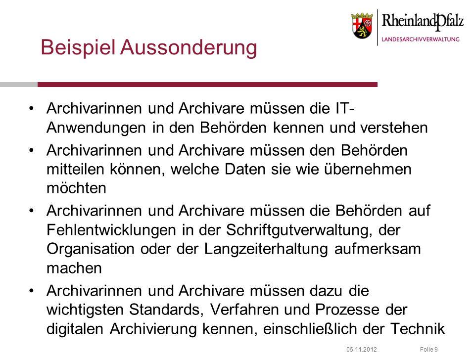 05.11.2012Folie 9 Beispiel Aussonderung Archivarinnen und Archivare müssen die IT- Anwendungen in den Behörden kennen und verstehen Archivarinnen und
