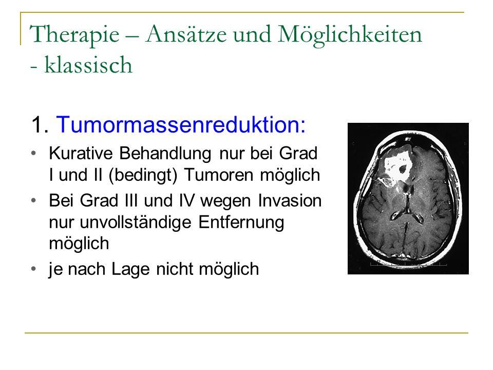 Therapie – Ansätze und Möglichkeiten - klassisch 1. Tumormassenreduktion: Kurative Behandlung nur bei Grad I und II (bedingt) Tumoren möglich Bei Grad