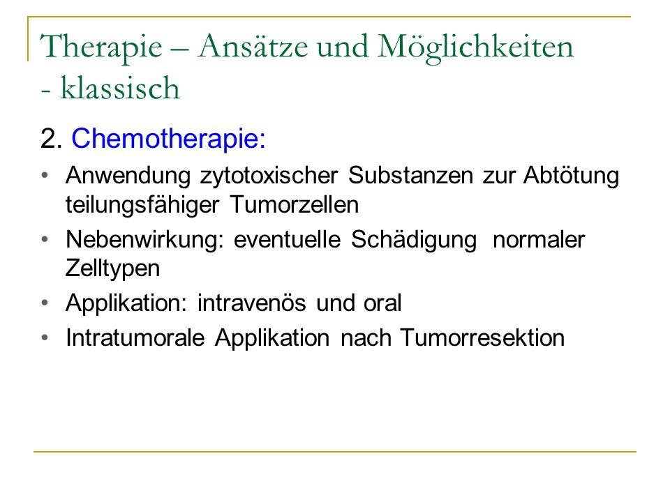 Therapie – Ansätze und Möglichkeiten - klassisch 2. Chemotherapie: Anwendung zytotoxischer Substanzen zur Abtötung teilungsfähiger Tumorzellen Nebenwi