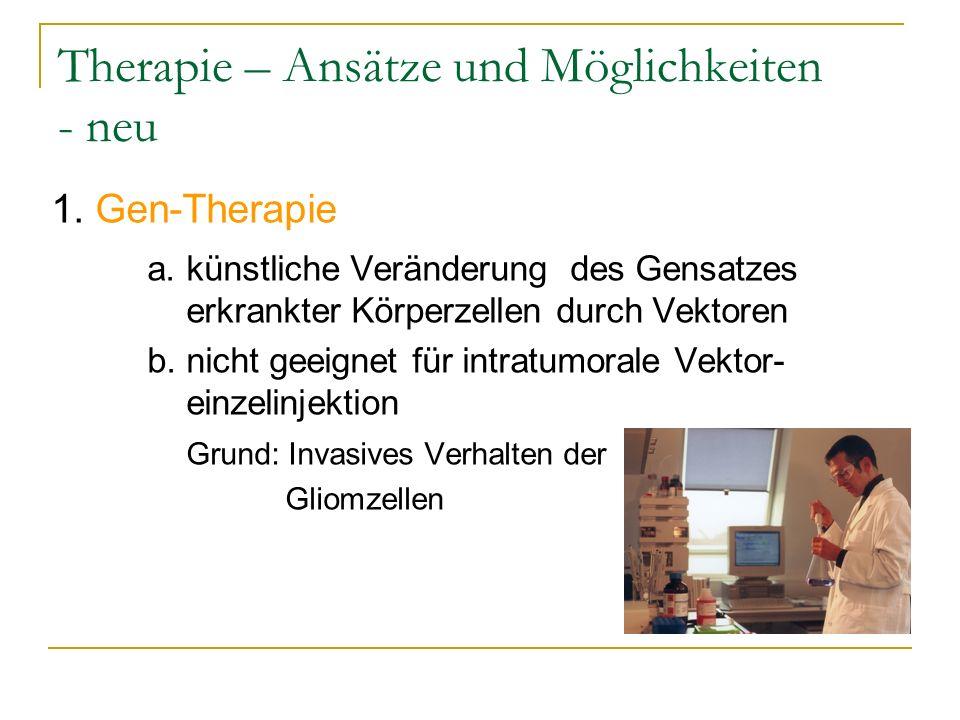 Therapie – Ansätze und Möglichkeiten - neu 1. Gen-Therapie a. künstliche Veränderung des Gensatzes erkrankter Körperzellen durch Vektoren b. nicht gee