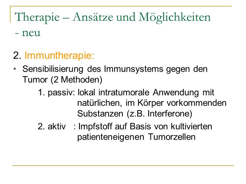 Therapie – Ansätze und Möglichkeiten - neu 2. Immuntherapie: Sensibilisierung des Immunsystems gegen den Tumor (2 Methoden) 1. passiv: lokal intratumo