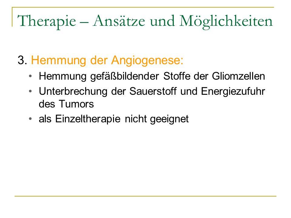 Therapie – Ansätze und Möglichkeiten 3. Hemmung der Angiogenese: Hemmung gefäßbildender Stoffe der Gliomzellen Unterbrechung der Sauerstoff und Energi