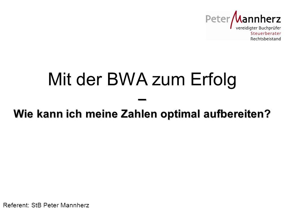 – Wie kann ich meine Zahlen optimal aufbereiten? Mit der BWA zum Erfolg – Wie kann ich meine Zahlen optimal aufbereiten? Referent: StB Peter Mannherz