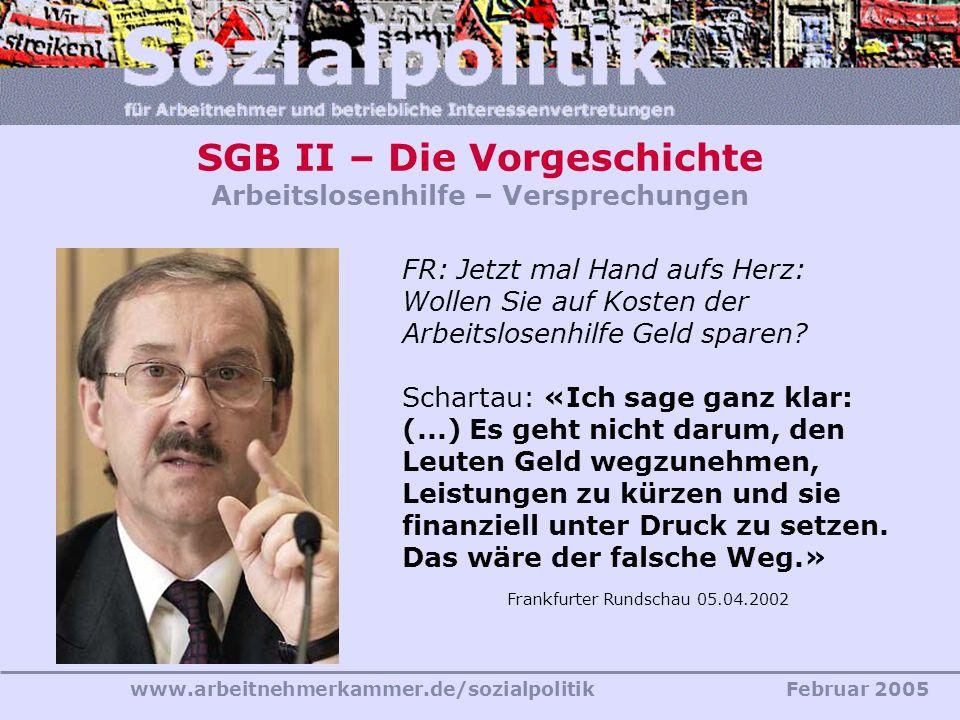 www.arbeitnehmerkammer.de/sozialpolitikFebruar 2005 FR: Jetzt mal Hand aufs Herz: Wollen Sie auf Kosten der Arbeitslosenhilfe Geld sparen? Schartau: «