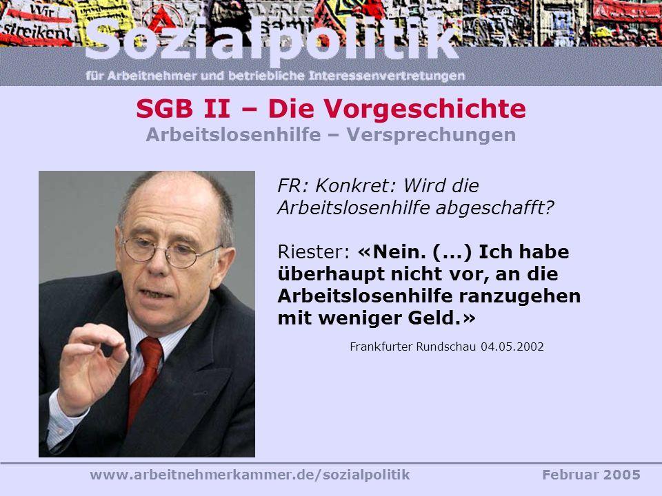 www.arbeitnehmerkammer.de/sozialpolitikFebruar 2005 SGB II – Die Vorgeschichte Arbeitslosenhilfe – Versprechungen FR: Konkret: Wird die Arbeitslosenhi