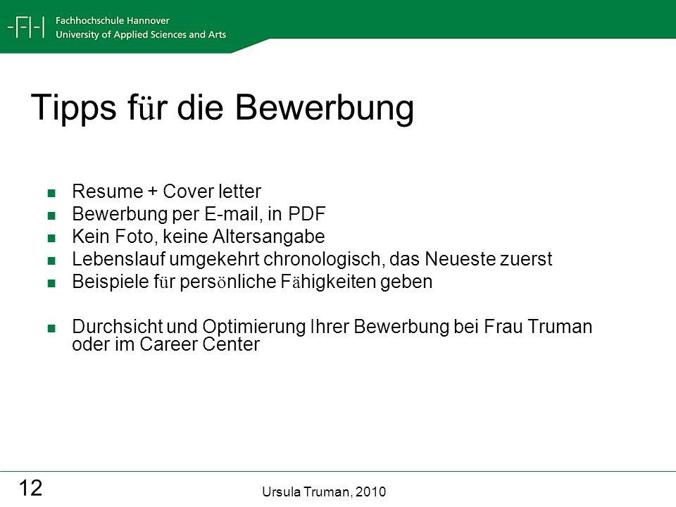 Ursula Truman, 2010 12 Tipps f ü r die Bewerbung Resume + Cover letter Bewerbung per E-mail, in PDF Kein Foto, keine Altersangabe Lebenslauf umgekehrt