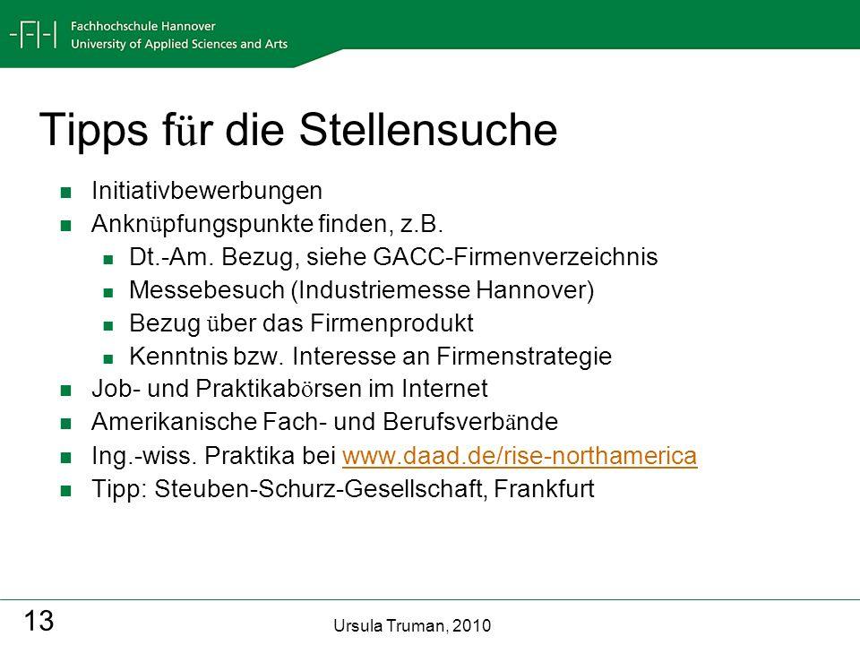 Ursula Truman, 2010 13 Tipps f ü r die Stellensuche Initiativbewerbungen Ankn ü pfungspunkte finden, z.B. Dt.-Am. Bezug, siehe GACC-Firmenverzeichnis