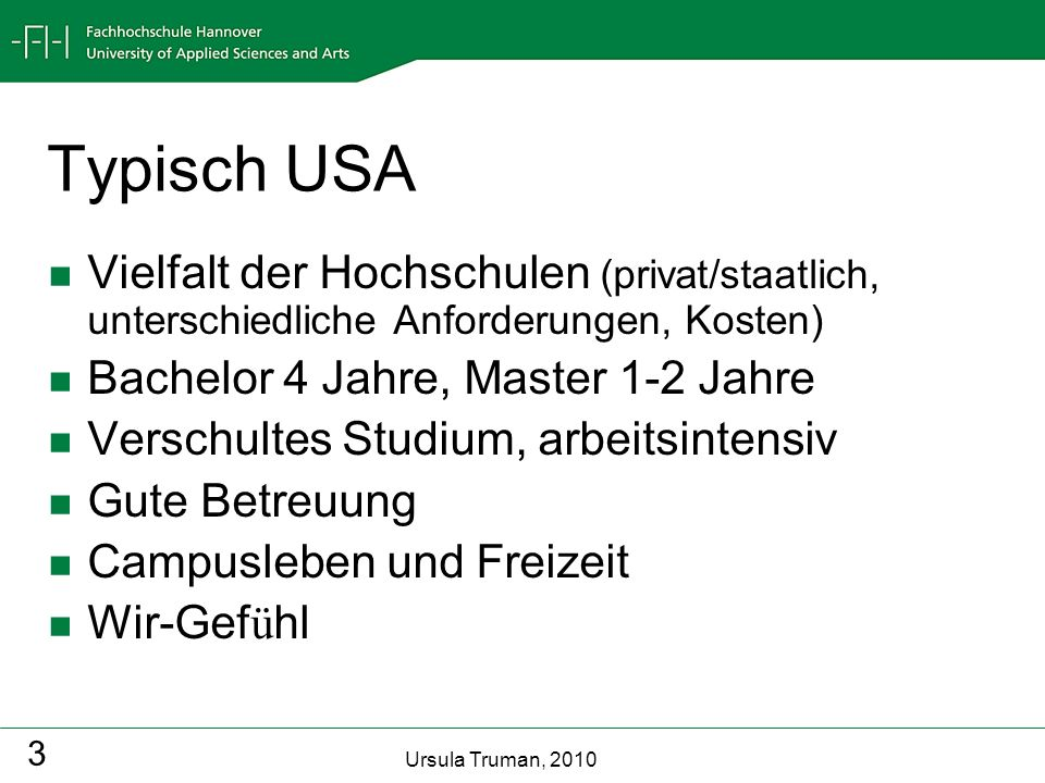 Ursula Truman, 2010 3 Typisch USA Vielfalt der Hochschulen (privat/staatlich, unterschiedliche Anforderungen, Kosten) Bachelor 4 Jahre, Master 1-2 Jah