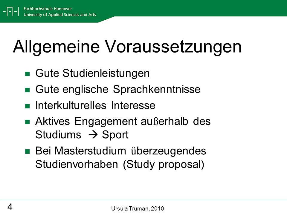 Ursula Truman, 2010 4 Allgemeine Voraussetzungen Gute Studienleistungen Gute englische Sprachkenntnisse Interkulturelles Interesse Aktives Engagement