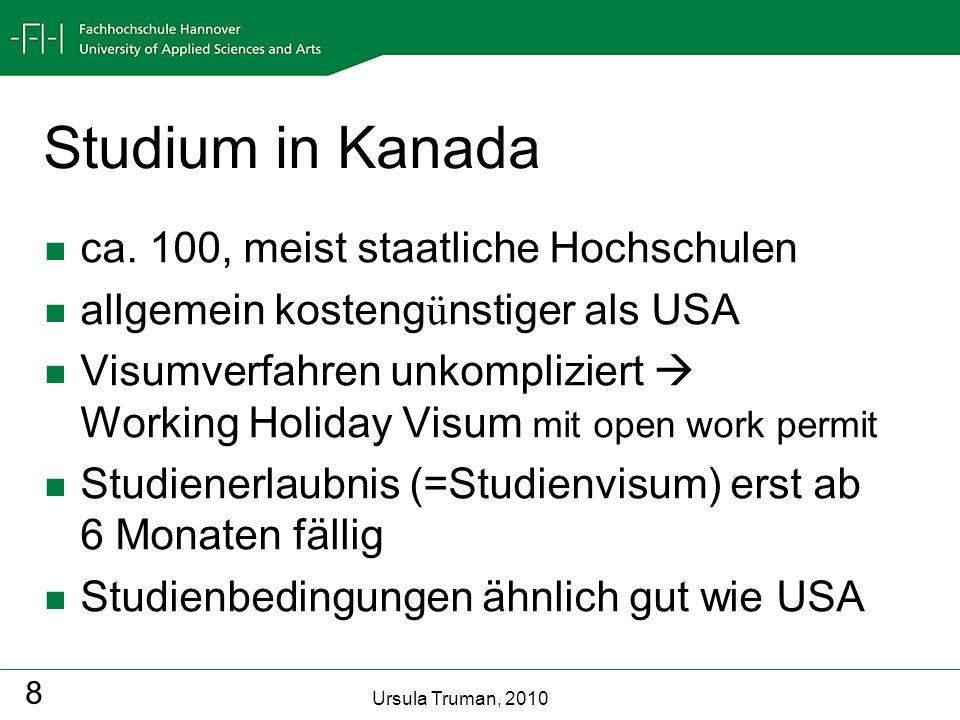Ursula Truman, 2010 8 Studium in Kanada ca. 100, meist staatliche Hochschulen allgemein kosteng ü nstiger als USA Visumverfahren unkompliziert Working