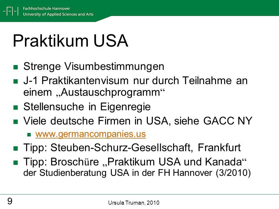 Ursula Truman, 2010 9 Praktikum USA Strenge Visumbestimmungen J-1 Praktikantenvisum nur durch Teilnahme an einem Austauschprogramm Stellensuche in Eig