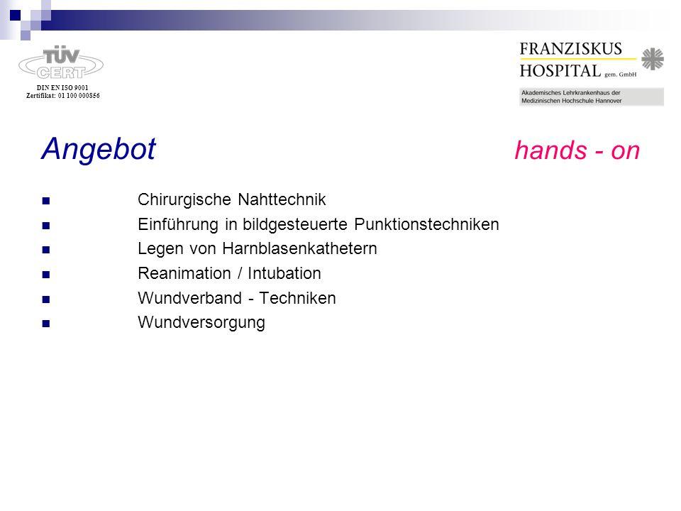 DIN EN ISO 9001 Zertifikat: 01 100 000856 Angebot hands - on Chirurgische Nahttechnik Einführung in bildgesteuerte Punktionstechniken Legen von Harnbl