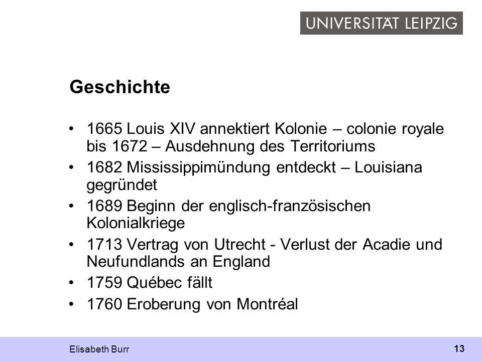 Elisabeth Burr 13 Geschichte 1665 Louis XIV annektiert Kolonie – colonie royale bis 1672 – Ausdehnung des Territoriums 1682 Mississippimündung entdeck