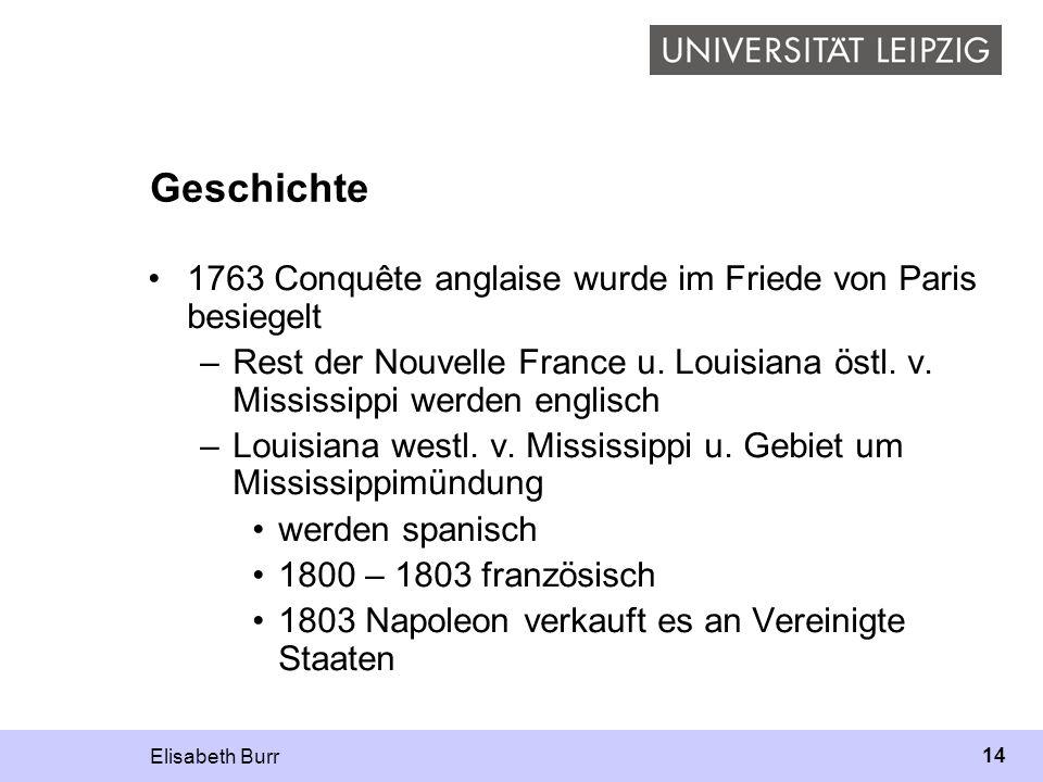 Elisabeth Burr 14 Geschichte 1763 Conquête anglaise wurde im Friede von Paris besiegelt –Rest der Nouvelle France u. Louisiana östl. v. Mississippi we