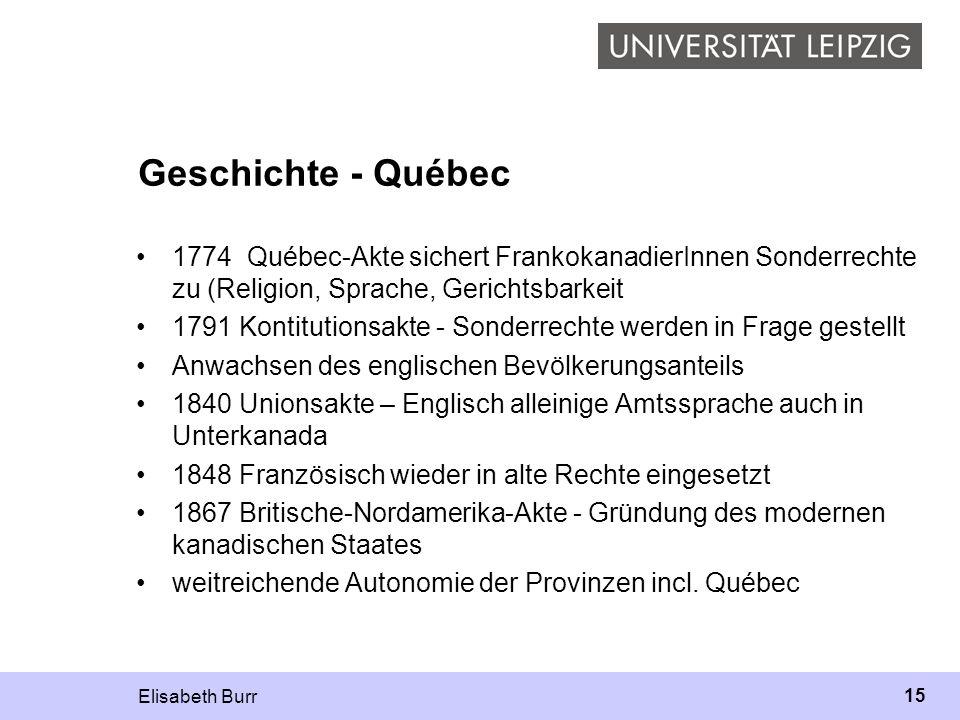 Elisabeth Burr 15 Geschichte - Québec 1774 Québec-Akte sichert FrankokanadierInnen Sonderrechte zu (Religion, Sprache, Gerichtsbarkeit 1791 Kontitutio