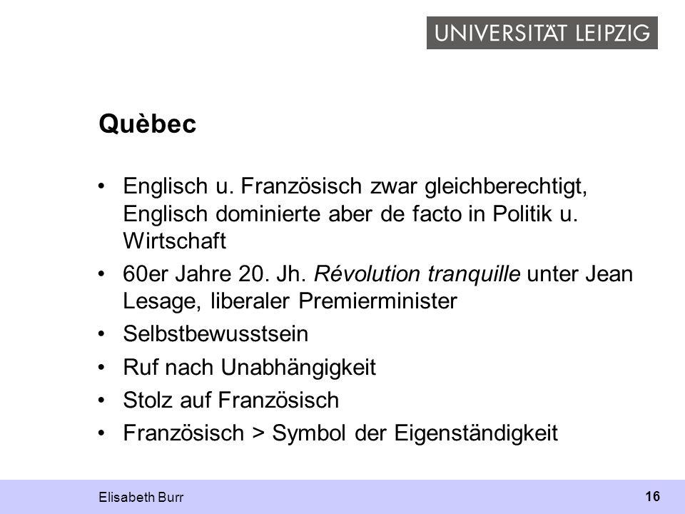 Elisabeth Burr 16 Quèbec Englisch u. Französisch zwar gleichberechtigt, Englisch dominierte aber de facto in Politik u. Wirtschaft 60er Jahre 20. Jh.