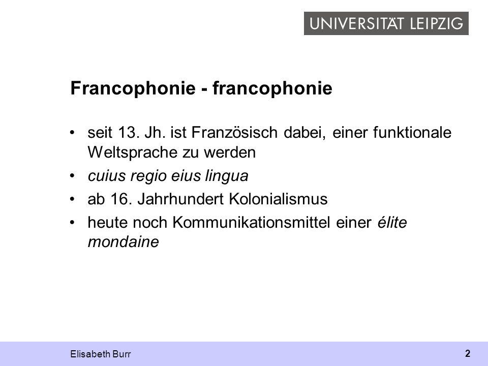 Elisabeth Burr 2 Francophonie - francophonie seit 13. Jh. ist Französisch dabei, einer funktionale Weltsprache zu werden cuius regio eius lingua ab 16
