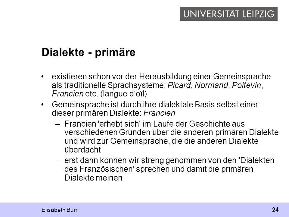 Elisabeth Burr 24 Dialekte - primäre existieren schon vor der Herausbildung einer Gemeinsprache als traditionelle Sprachsysteme: Picard, Normand, Poit