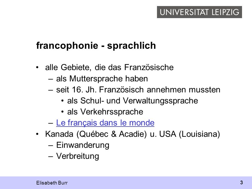 Elisabeth Burr 3 francophonie - sprachlich alle Gebiete, die das Französische –als Muttersprache haben –seit 16. Jh. Französisch annehmen mussten als