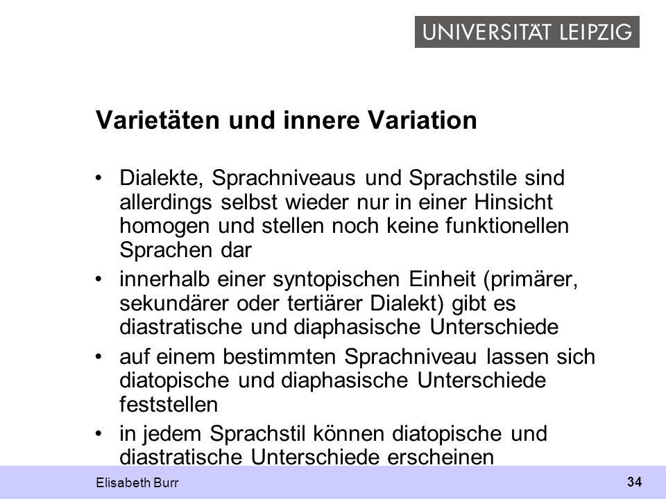 Elisabeth Burr 34 Varietäten und innere Variation Dialekte, Sprachniveaus und Sprachstile sind allerdings selbst wieder nur in einer Hinsicht homogen