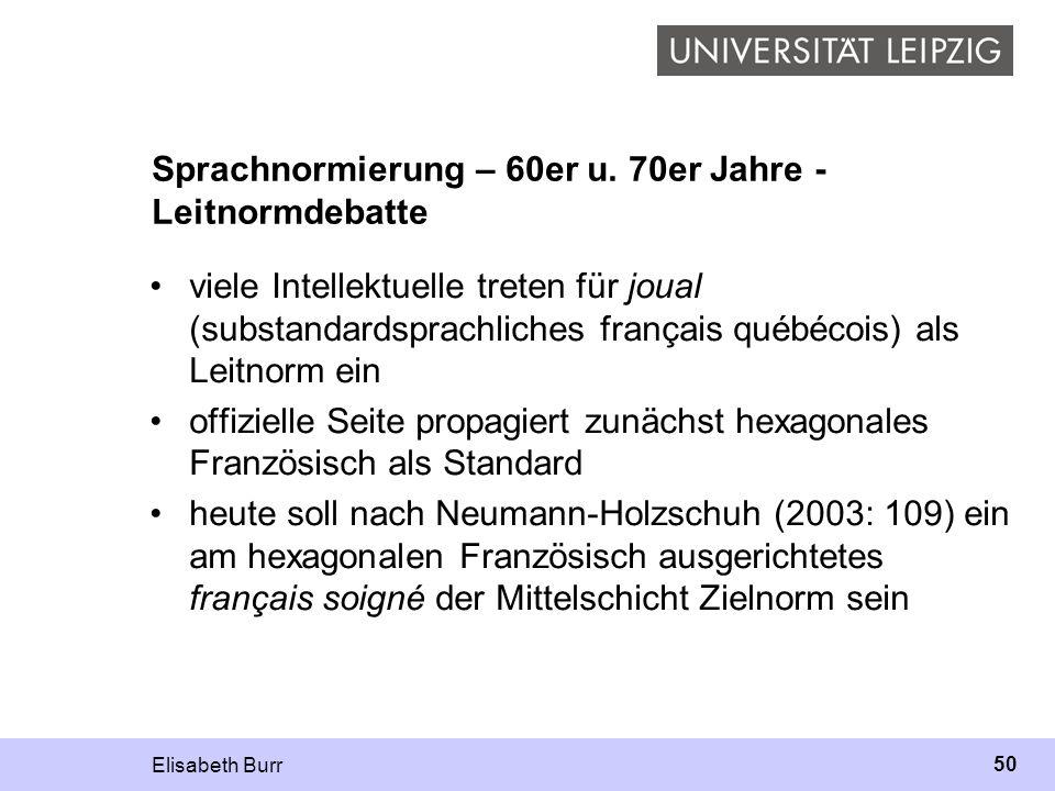 Elisabeth Burr 50 Sprachnormierung – 60er u. 70er Jahre - Leitnormdebatte viele Intellektuelle treten für joual (substandardsprachliches français québ